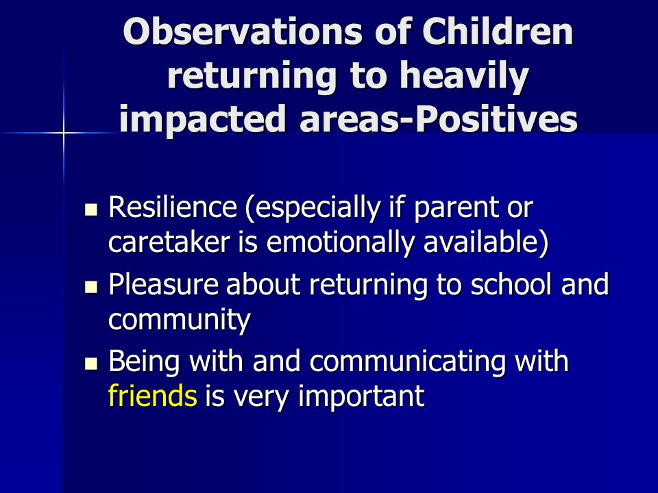 Observations of Children returning to heavily impacted areas-Positives Resilience (especially if parent or caretaker is emotionally available) Resilience (especially if parent or caretaker is emotionally available) Pleasure about returning to school and community Pleasure about returning to school and community Being with and communicating with friends is very important Being with and communicating with friends is very important