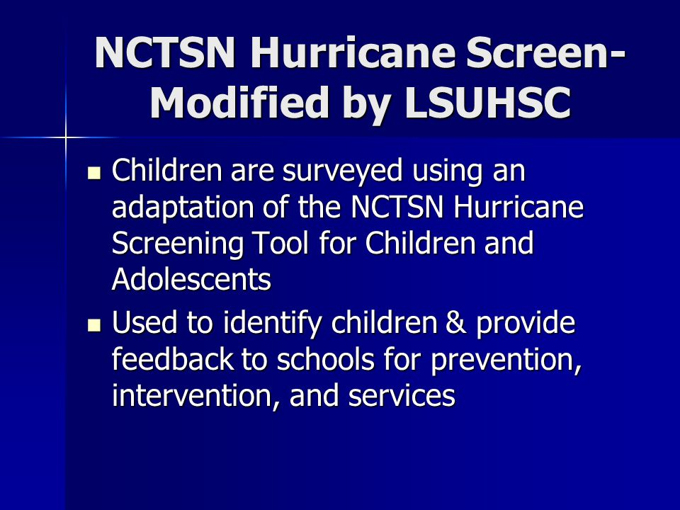 NCTSN Hurricane Screen- Modified by LSUHSC Children are surveyed using an adaptation of the NCTSN Hurricane Screening Tool for Children and Adolescents Children are surveyed using an adaptation of the NCTSN Hurricane Screening Tool for Children and Adolescents Used to identify children & provide feedback to schools for prevention, intervention, and services Used to identify children & provide feedback to schools for prevention, intervention, and services