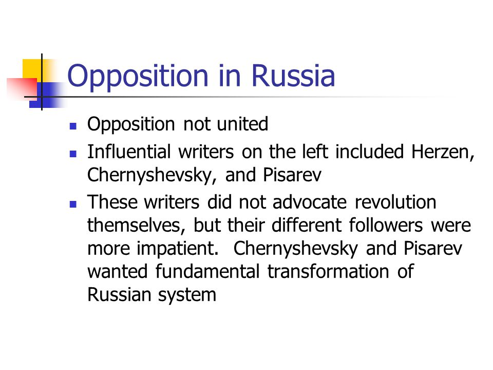 Opposition in Russia Opposition not united Influential writers on the left included Herzen, Chernyshevsky, and Pisarev These writers did not advocate revolution themselves, but their different followers were more impatient.