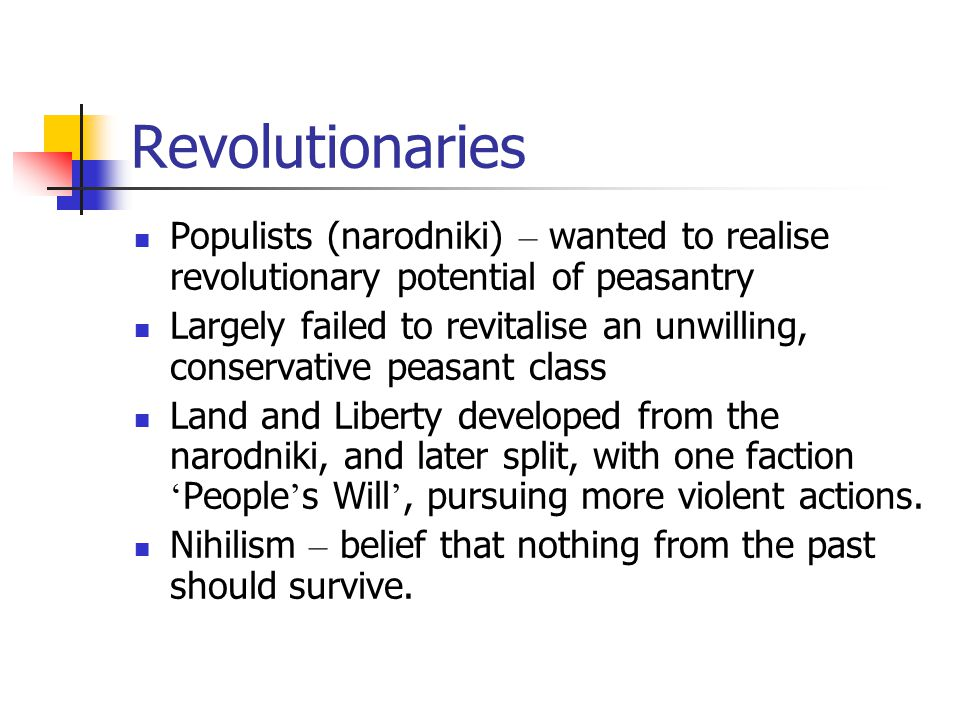 Revolutionaries Populists (narodniki) – wanted to realise revolutionary potential of peasantry Largely failed to revitalise an unwilling, conservative peasant class Land and Liberty developed from the narodniki, and later split, with one faction ' People ' s Will ', pursuing more violent actions.