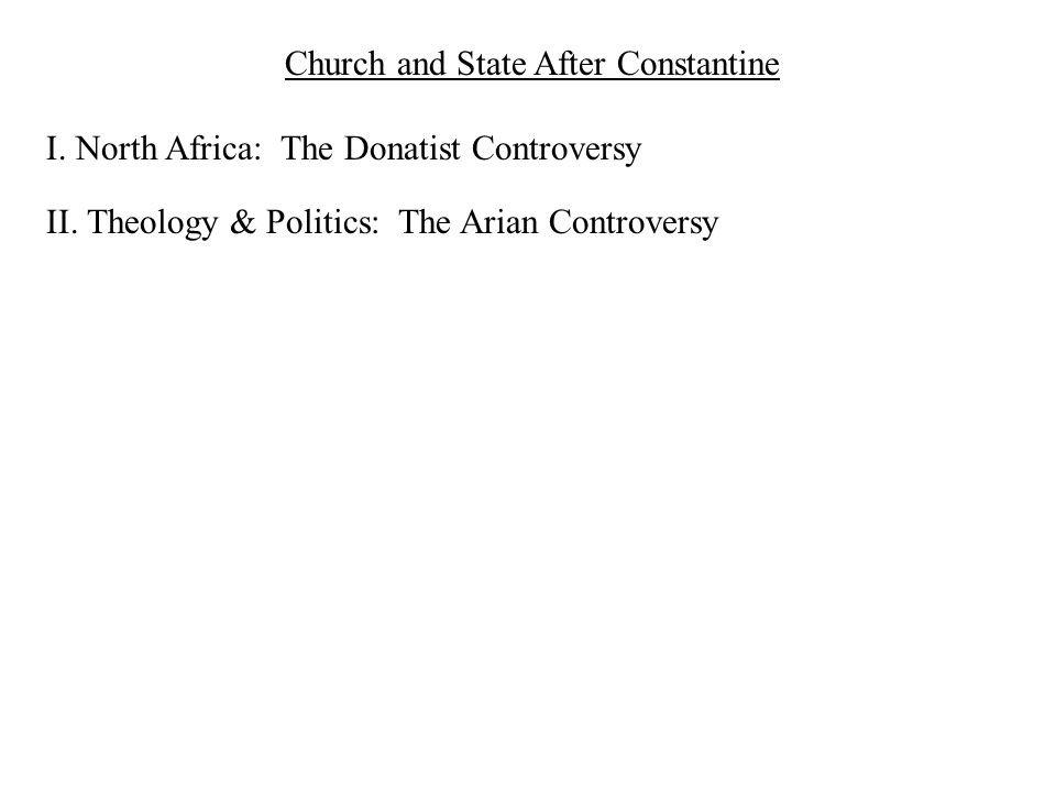 Church and State After Constantine I. North Africa: The Donatist Controversy II. Theology & Politics: The Arian Controversy