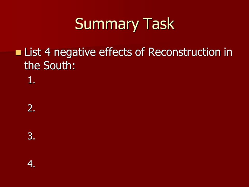Summary Task List 4 negative effects of Reconstruction in the South: List 4 negative effects of Reconstruction in the South:1.2.3.4.