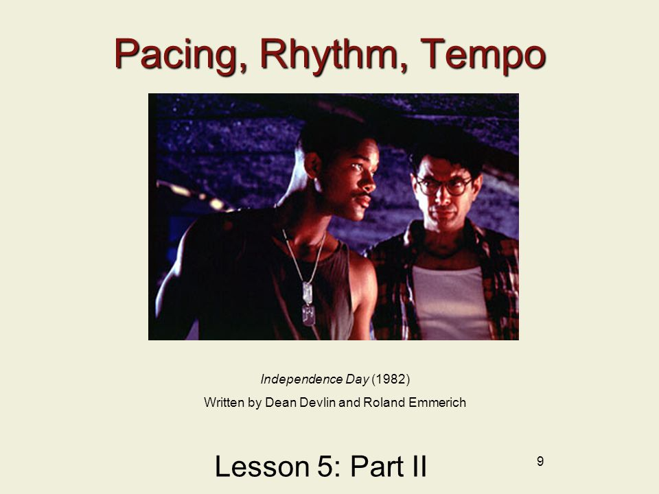 9 Pacing, Rhythm, Tempo Lesson 5: Part II Independence Day (1982) Written by Dean Devlin and Roland Emmerich