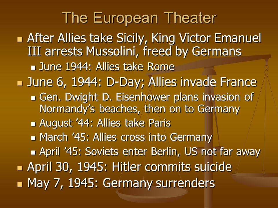 The European Theater After Allies take Sicily, King Victor Emanuel III arrests Mussolini, freed by Germans After Allies take Sicily, King Victor Emanuel III arrests Mussolini, freed by Germans June 1944: Allies take Rome June 1944: Allies take Rome June 6, 1944: D-Day; Allies invade France June 6, 1944: D-Day; Allies invade France Gen.