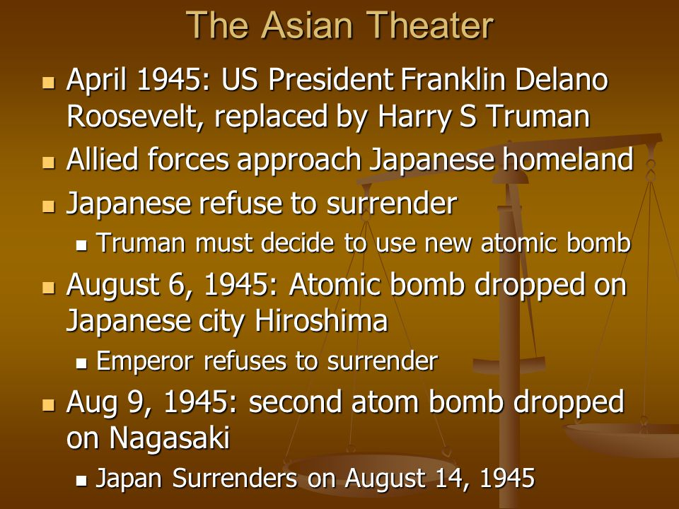 The Asian Theater April 1945: US President Franklin Delano Roosevelt, replaced by Harry S Truman April 1945: US President Franklin Delano Roosevelt, replaced by Harry S Truman Allied forces approach Japanese homeland Allied forces approach Japanese homeland Japanese refuse to surrender Japanese refuse to surrender Truman must decide to use new atomic bomb Truman must decide to use new atomic bomb August 6, 1945: Atomic bomb dropped on Japanese city Hiroshima August 6, 1945: Atomic bomb dropped on Japanese city Hiroshima Emperor refuses to surrender Emperor refuses to surrender Aug 9, 1945: second atom bomb dropped on Nagasaki Aug 9, 1945: second atom bomb dropped on Nagasaki Japan Surrenders on August 14, 1945 Japan Surrenders on August 14, 1945
