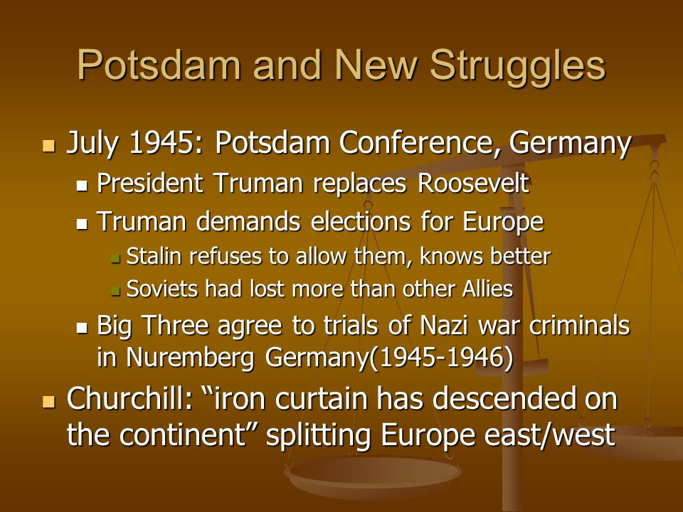 Potsdam and New Struggles July 1945: Potsdam Conference, Germany July 1945: Potsdam Conference, Germany President Truman replaces Roosevelt President Truman replaces Roosevelt Truman demands elections for Europe Truman demands elections for Europe Stalin refuses to allow them, knows better Stalin refuses to allow them, knows better Soviets had lost more than other Allies Soviets had lost more than other Allies Big Three agree to trials of Nazi war criminals in Nuremberg Germany(1945-1946) Big Three agree to trials of Nazi war criminals in Nuremberg Germany(1945-1946) Churchill: iron curtain has descended on the continent splitting Europe east/west Churchill: iron curtain has descended on the continent splitting Europe east/west