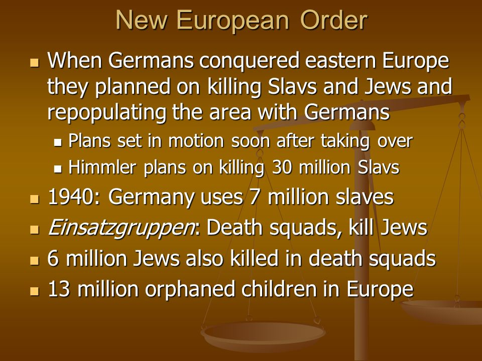 New European Order When Germans conquered eastern Europe they planned on killing Slavs and Jews and repopulating the area with Germans When Germans conquered eastern Europe they planned on killing Slavs and Jews and repopulating the area with Germans Plans set in motion soon after taking over Plans set in motion soon after taking over Himmler plans on killing 30 million Slavs Himmler plans on killing 30 million Slavs 1940: Germany uses 7 million slaves 1940: Germany uses 7 million slaves Einsatzgruppen: Death squads, kill Jews Einsatzgruppen: Death squads, kill Jews 6 million Jews also killed in death squads 6 million Jews also killed in death squads 13 million orphaned children in Europe 13 million orphaned children in Europe