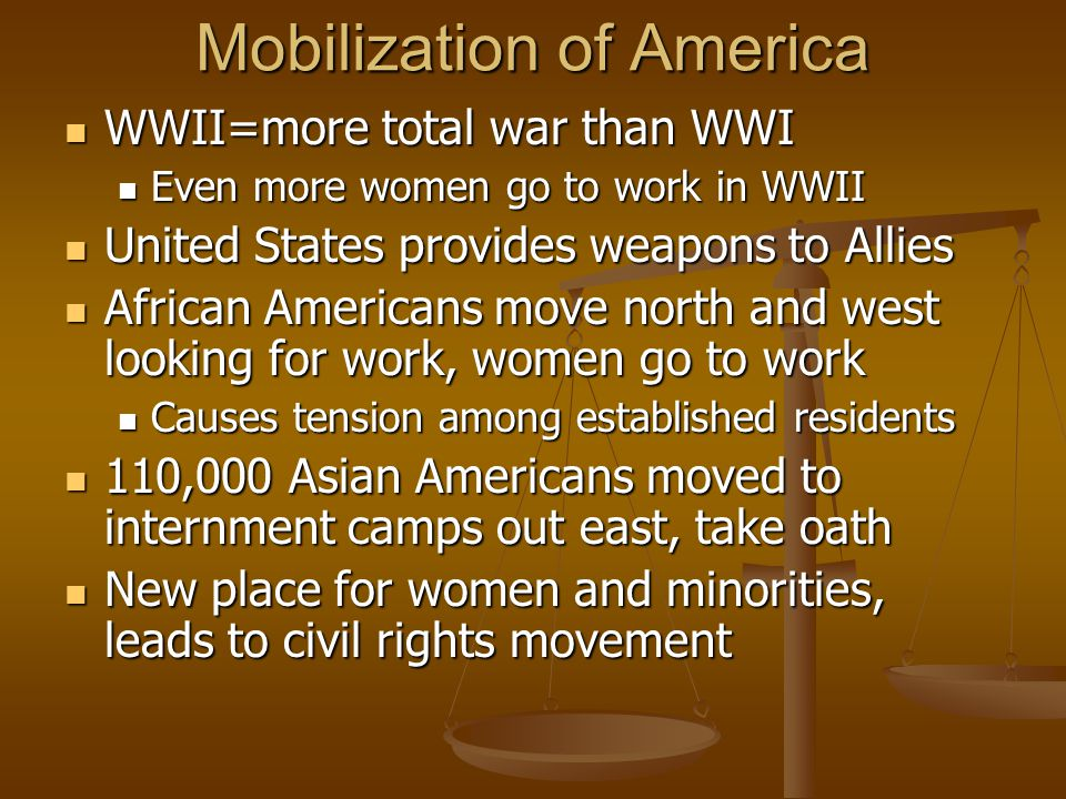 Mobilization of America WWII=more total war than WWI WWII=more total war than WWI Even more women go to work in WWII Even more women go to work in WWII United States provides weapons to Allies United States provides weapons to Allies African Americans move north and west looking for work, women go to work African Americans move north and west looking for work, women go to work Causes tension among established residents Causes tension among established residents 110,000 Asian Americans moved to internment camps out east, take oath 110,000 Asian Americans moved to internment camps out east, take oath New place for women and minorities, leads to civil rights movement New place for women and minorities, leads to civil rights movement