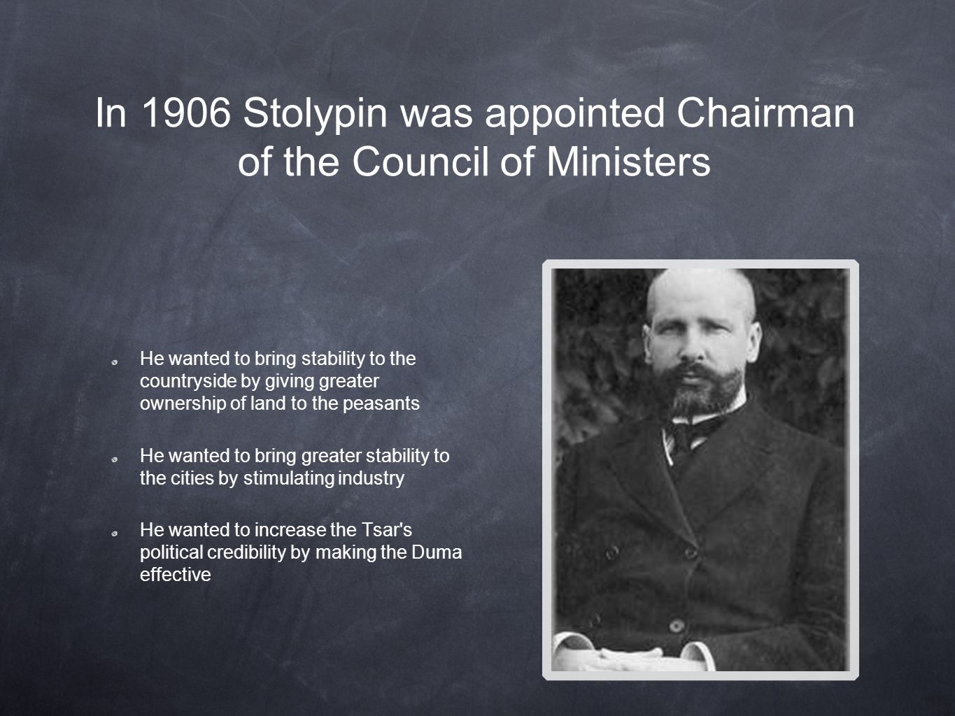 In 1906 Stolypin was appointed Chairman of the Council of Ministers He wanted to bring stability to the countryside by giving greater ownership of land to the peasants He wanted to bring greater stability to the cities by stimulating industry He wanted to increase the Tsar s political credibility by making the Duma effective