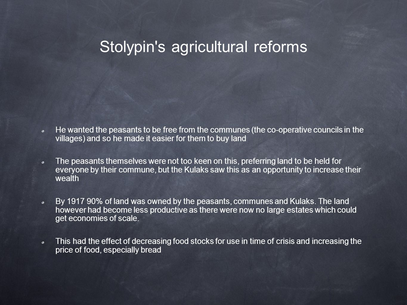 Stolypin s agricultural reforms He wanted the peasants to be free from the communes (the co-operative councils in the villages) and so he made it easier for them to buy land The peasants themselves were not too keen on this, preferring land to be held for everyone by their commune, but the Kulaks saw this as an opportunity to increase their wealth By 1917 90% of land was owned by the peasants, communes and Kulaks.