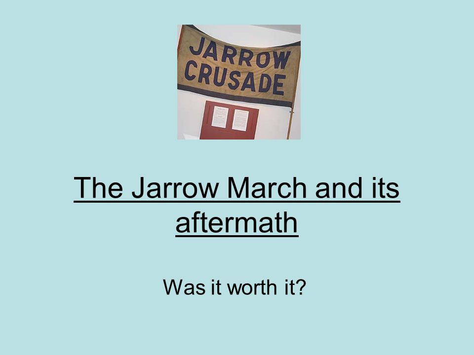 The Jarrow March and its aftermath Was it worth it?