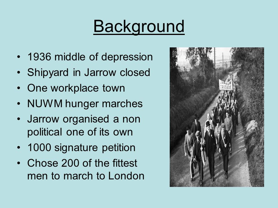 Background 1936 middle of depression Shipyard in Jarrow closed One workplace town NUWM hunger marches Jarrow organised a non political one of its own