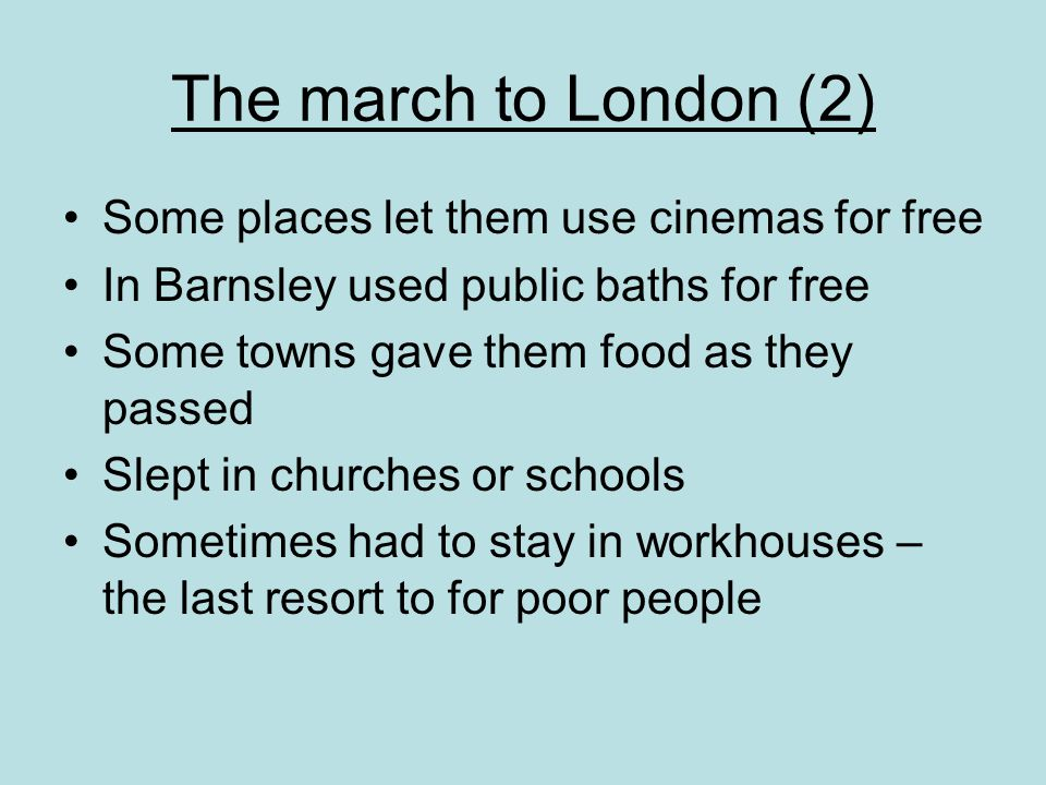 The march to London (2) Some places let them use cinemas for free In Barnsley used public baths for free Some towns gave them food as they passed Slept in churches or schools Sometimes had to stay in workhouses – the last resort to for poor people