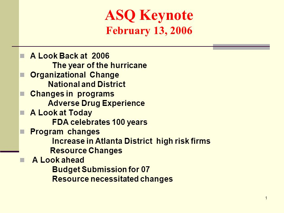 1 ASQ Keynote February 13, 2006 A Look Back at 2006 The year of the hurricane Organizational Change National and District Changes in programs Adverse Drug Experience A Look at Today FDA celebrates 100 years Program changes Increase in Atlanta District high risk firms Resource Changes A Look ahead Budget Submission for 07 Resource necessitated changes