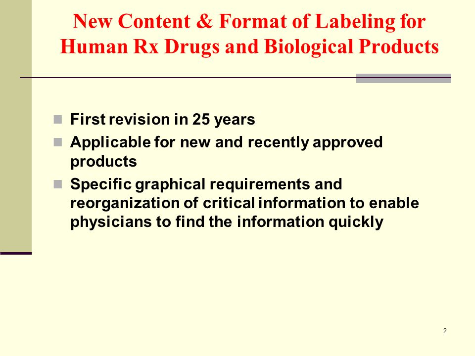 2 New Content & Format of Labeling for Human Rx Drugs and Biological Products First revision in 25 years Applicable for new and recently approved products Specific graphical requirements and reorganization of critical information to enable physicians to find the information quickly
