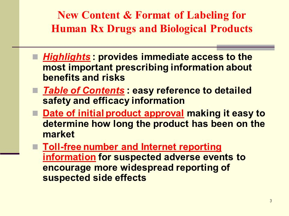 3 New Content & Format of Labeling for Human Rx Drugs and Biological Products Highlights : provides immediate access to the most important prescribing information about benefits and risks Table of Contents : easy reference to detailed safety and efficacy information Date of initial product approval making it easy to determine how long the product has been on the market Toll-free number and Internet reporting information for suspected adverse events to encourage more widespread reporting of suspected side effects