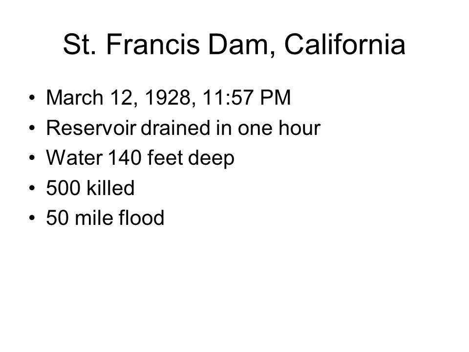 St. Francis Dam, California March 12, 1928, 11:57 PM Reservoir drained in one hour Water 140 feet deep 500 killed 50 mile flood