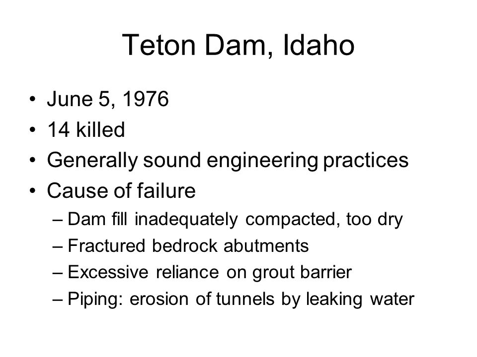 Teton Dam, Idaho June 5, 1976 14 killed Generally sound engineering practices Cause of failure –Dam fill inadequately compacted, too dry –Fractured be