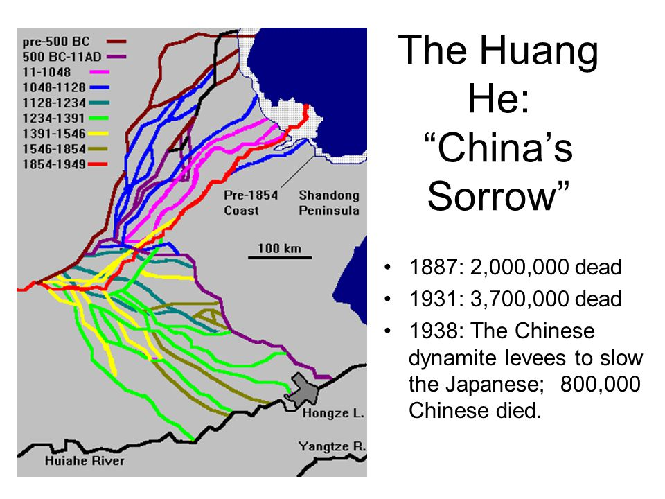 "The Huang He: ""China's Sorrow"" 1887: 2,000,000 dead 1931: 3,700,000 dead 1938: The Chinese dynamite levees to slow the Japanese; 800,000 Chinese died."