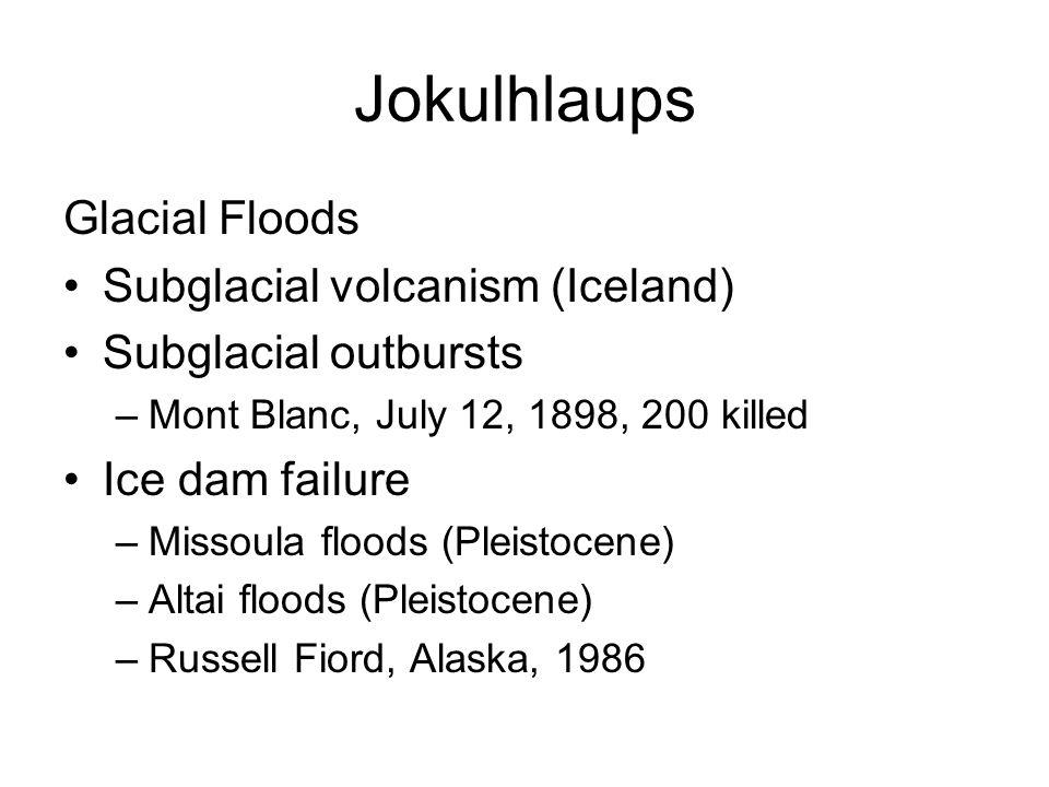 Jokulhlaups Glacial Floods Subglacial volcanism (Iceland) Subglacial outbursts –Mont Blanc, July 12, 1898, 200 killed Ice dam failure –Missoula floods (Pleistocene) –Altai floods (Pleistocene) –Russell Fiord, Alaska, 1986
