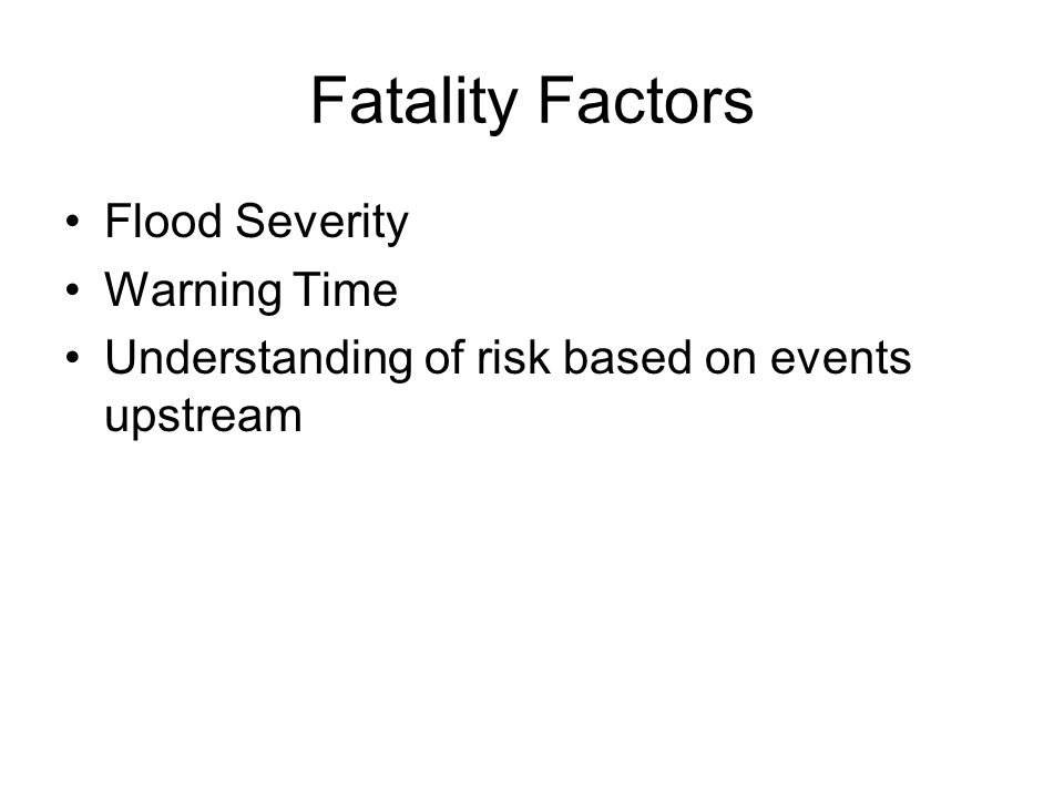 Fatality Factors Flood Severity Warning Time Understanding of risk based on events upstream