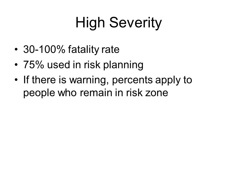 High Severity 30-100% fatality rate 75% used in risk planning If there is warning, percents apply to people who remain in risk zone