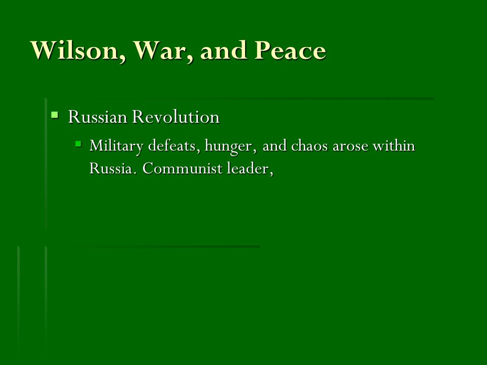Wilson, War, and Peace  Russian Revolution  Military defeats, hunger, and chaos arose within Russia.
