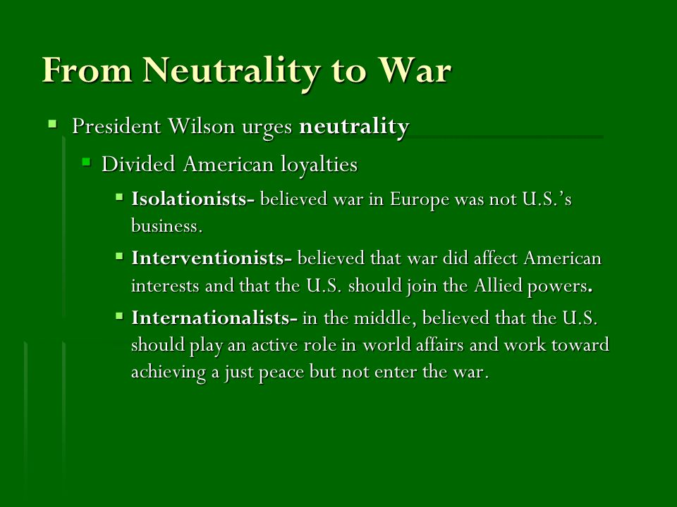 From Neutrality to War  President Wilson urges neutrality  Divided American loyalties  Isolationists- believed war in Europe was not U.S.'s business.