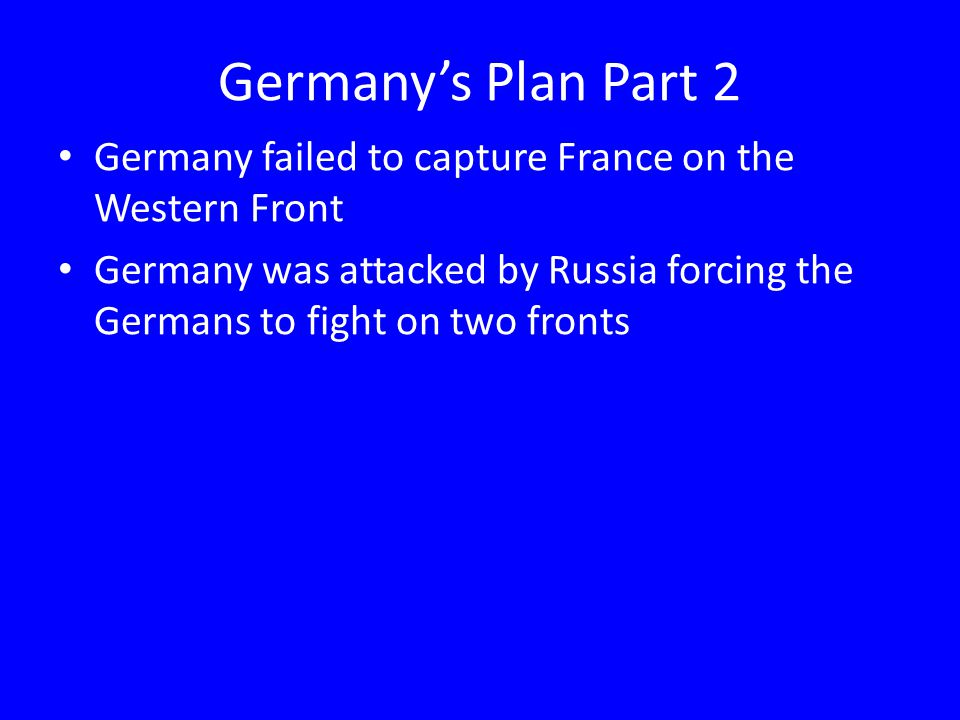 Germany's Plan Part 2 Germany failed to capture France on the Western Front Germany was attacked by Russia forcing the Germans to fight on two fronts