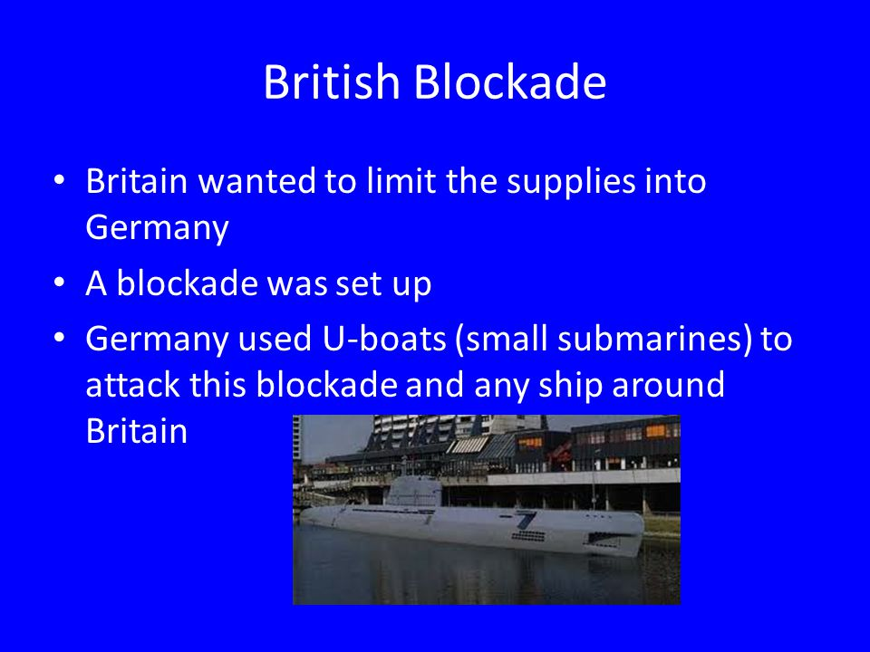 British Blockade Britain wanted to limit the supplies into Germany A blockade was set up Germany used U-boats (small submarines) to attack this blocka