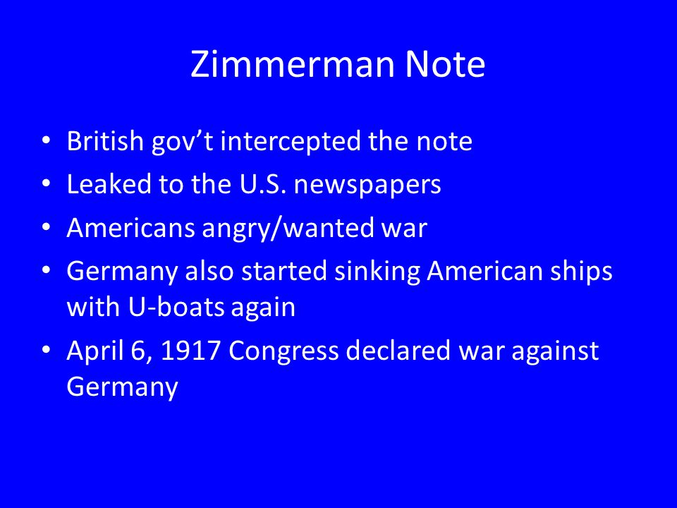 Zimmerman Note British gov't intercepted the note Leaked to the U.S. newspapers Americans angry/wanted war Germany also started sinking American ships