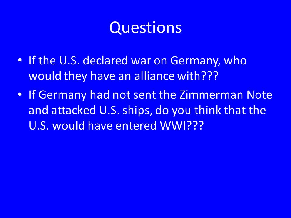 Questions If the U.S.declared war on Germany, who would they have an alliance with??.