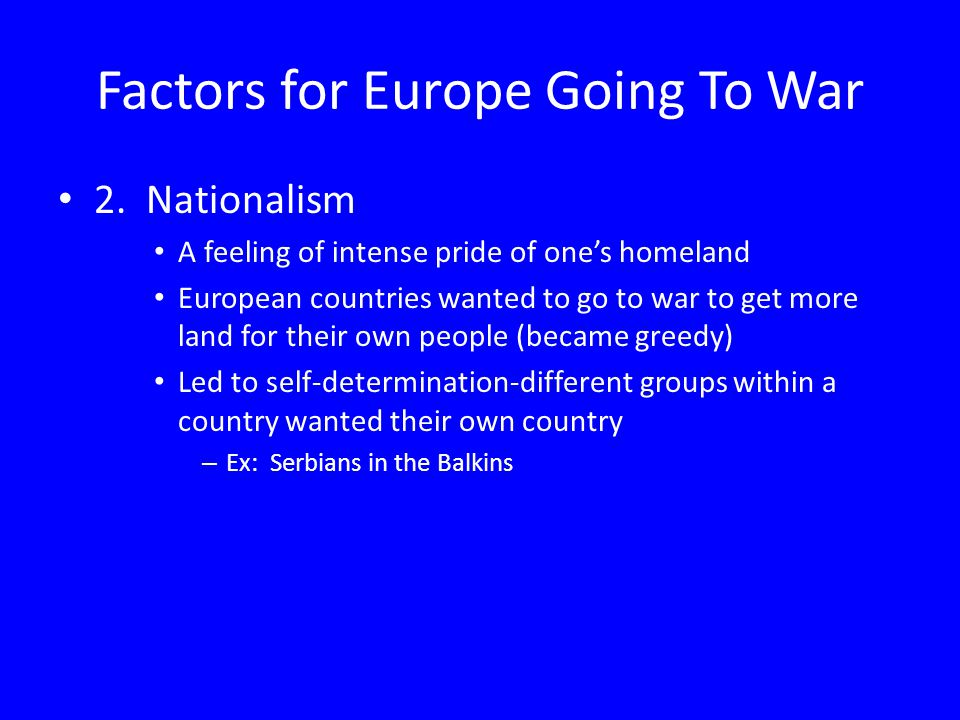 Factors for Europe Going To War 2. Nationalism A feeling of intense pride of one's homeland European countries wanted to go to war to get more land fo