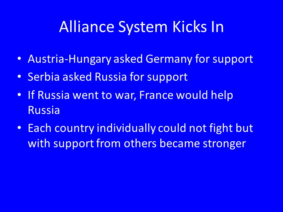 Alliance System Kicks In Austria-Hungary asked Germany for support Serbia asked Russia for support If Russia went to war, France would help Russia Each country individually could not fight but with support from others became stronger