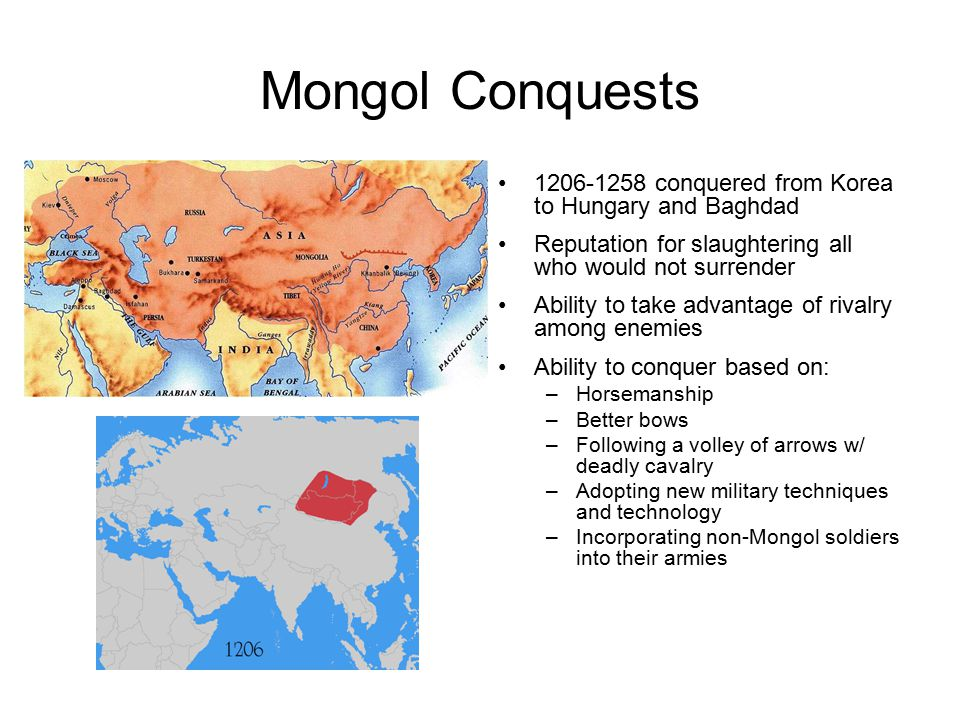 Mongol Conquests 1206-1258 conquered from Korea to Hungary and Baghdad Reputation for slaughtering all who would not surrender Ability to take advanta