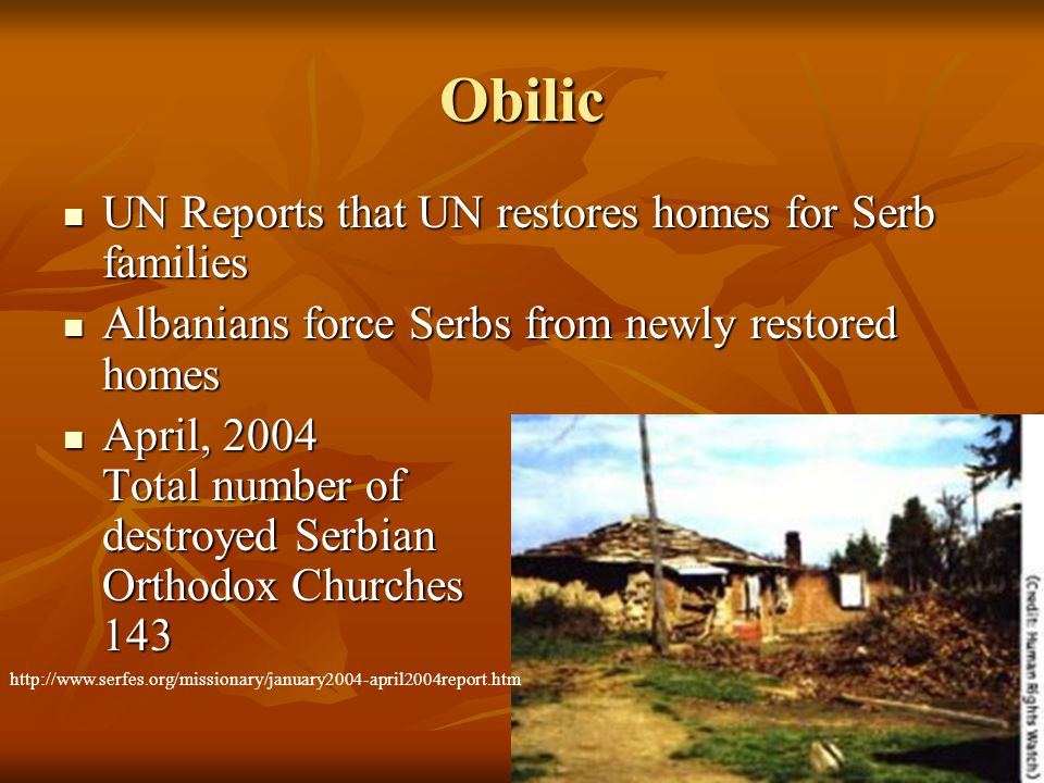 Obilic UN Reports that UN restores homes for Serb families UN Reports that UN restores homes for Serb families Albanians force Serbs from newly restored homes Albanians force Serbs from newly restored homes April, 2004 Total number of destroyed Serbian Orthodox Churches 143 April, 2004 Total number of destroyed Serbian Orthodox Churches 143 http://www.serfes.org/missionary/january2004-april2004report.htm