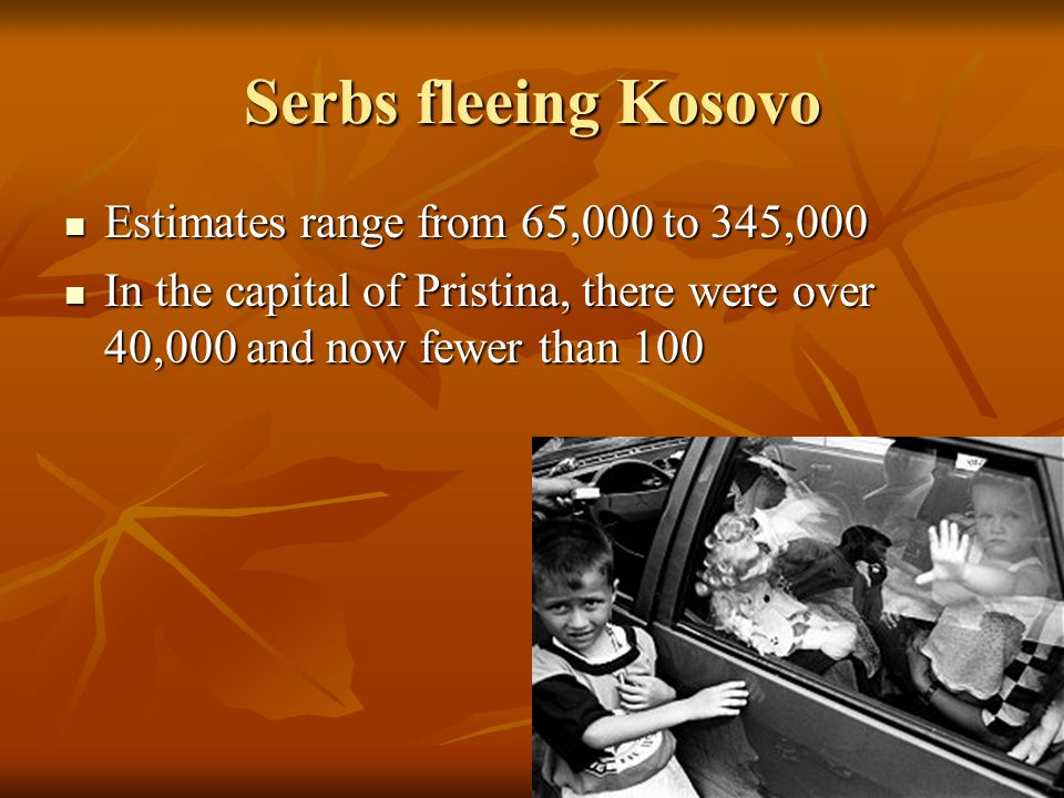Serbs fleeing Kosovo Estimates range from 65,000 to 345,000 Estimates range from 65,000 to 345,000 In the capital of Pristina, there were over 40,000 and now fewer than 100 In the capital of Pristina, there were over 40,000 and now fewer than 100