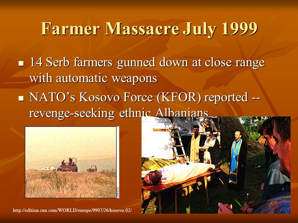 Farmer Massacre July 1999 14 Serb farmers gunned down at close range with automatic weapons 14 Serb farmers gunned down at close range with automatic weapons NATO's Kosovo Force (KFOR) reported -- revenge-seeking ethnic Albanians NATO's Kosovo Force (KFOR) reported -- revenge-seeking ethnic Albanians http://edition.cnn.com/WORLD/europe/9907/26/kosovo.02/