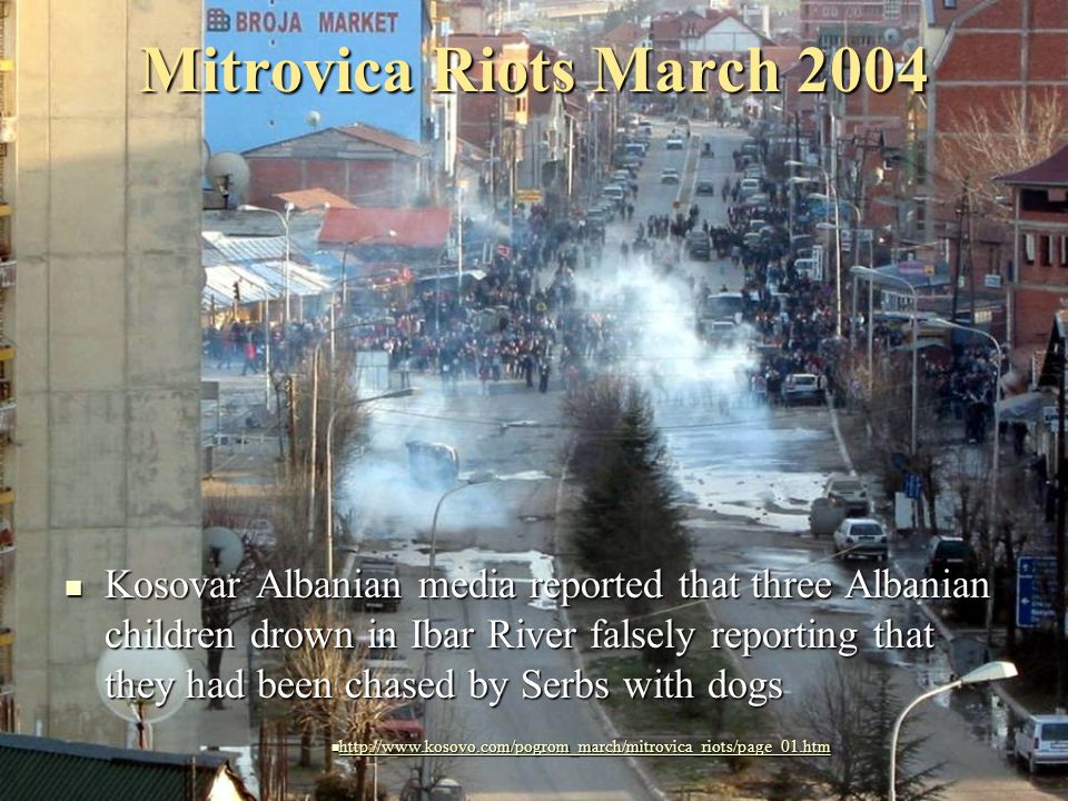 Mitrovica Riots March 2004 Kosovar Albanian media reported that three Albanian children drown in Ibar River falsely reporting that they had been chased by Serbs with dogs Kosovar Albanian media reported that three Albanian children drown in Ibar River falsely reporting that they had been chased by Serbs with dogs http://www.kosovo.com/pogrom_march/mitrovica_riots/page_01.htm http://www.kosovo.com/pogrom_march/mitrovica_riots/page_01.htm http://www.kosovo.com/pogrom_march/mitrovica_riots/page_01.htm