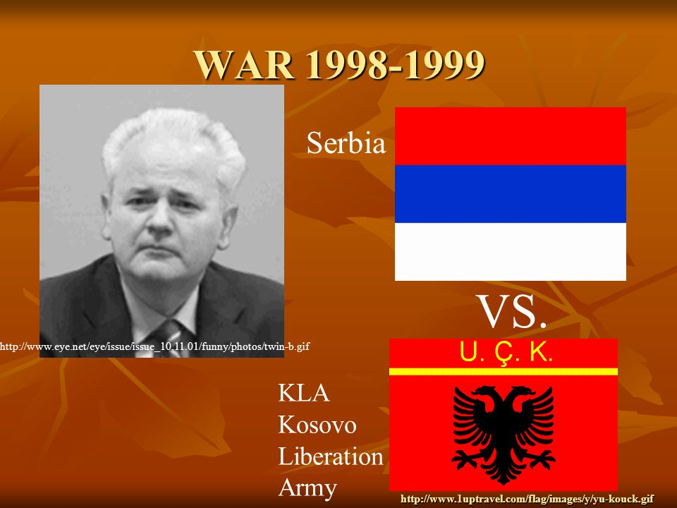 WAR 1998-1999 http://www.eye.net/eye/issue/issue_10.11.01/funny/photos/twin-b.gif VS. Serbia KLA Kosovo Liberation Army http://www.1uptravel.com/flag/