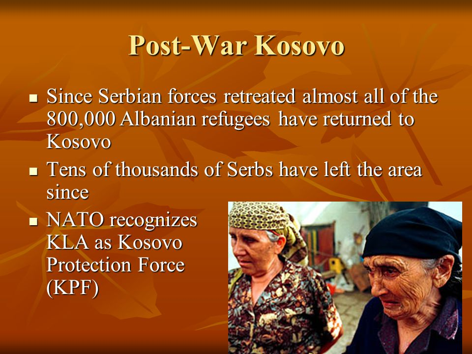 Post-War Kosovo Since Serbian forces retreated almost all of the 800,000 Albanian refugees have returned to Kosovo Since Serbian forces retreated almo