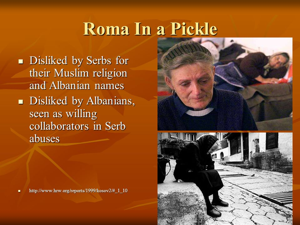Roma In a Pickle Disliked by Serbs for their Muslim religion and Albanian names Disliked by Serbs for their Muslim religion and Albanian names Disliked by Albanians, seen as willing collaborators in Serb abuses Disliked by Albanians, seen as willing collaborators in Serb abuses http://www.hrw.org/reports/1999/kosov2/#_1_10 http://www.hrw.org/reports/1999/kosov2/#_1_10