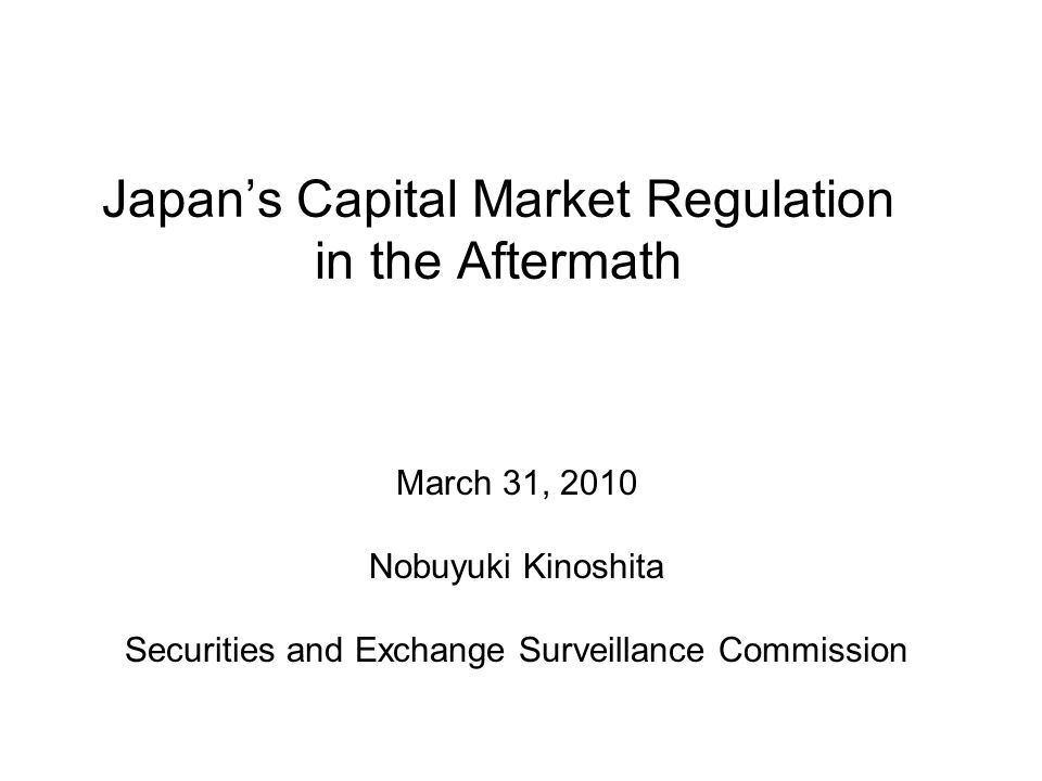 Japan's Capital Market Regulation in the Aftermath March 31, 2010 Nobuyuki Kinoshita Securities and Exchange Surveillance Commission