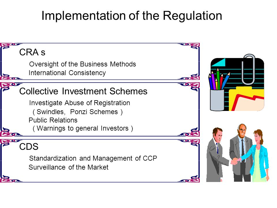 Implementation of the Regulation CRA s Oversight of the Business Methods International Consistency Collective Investment Schemes Investigate Abuse of Registration ( Swindles, Ponzi Schemes ) Public Relations ( Warnings to general Investors ) CDS Standardization and Management of CCP Surveillance of the Market