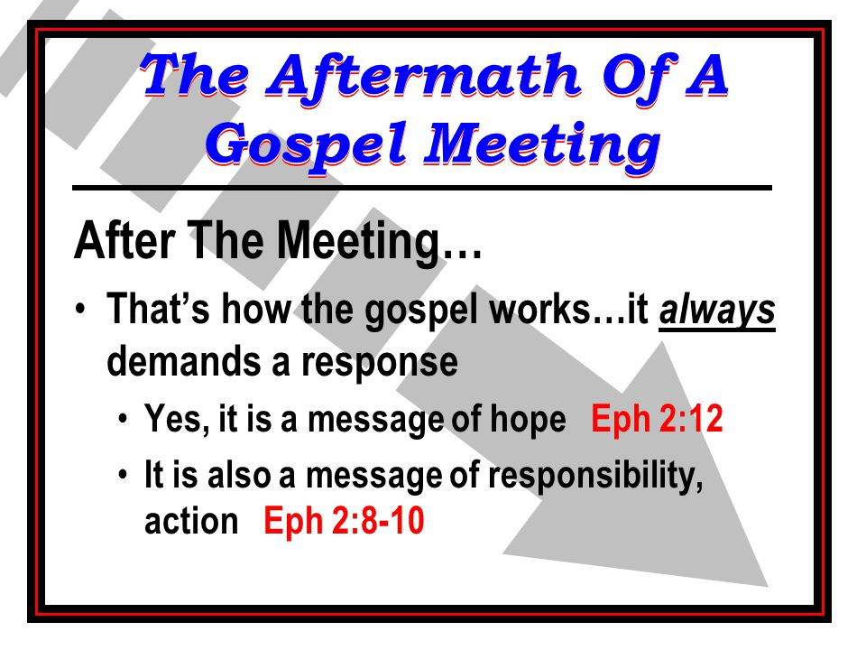 After The Meeting… That's how the gospel works…it always demands a response Yes, it is a message of hope Eph 2:12 It is also a message of responsibili