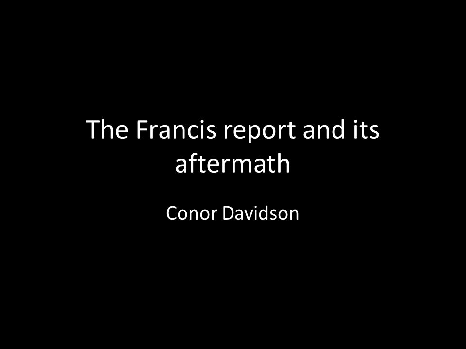 The Francis report and its aftermath Conor Davidson