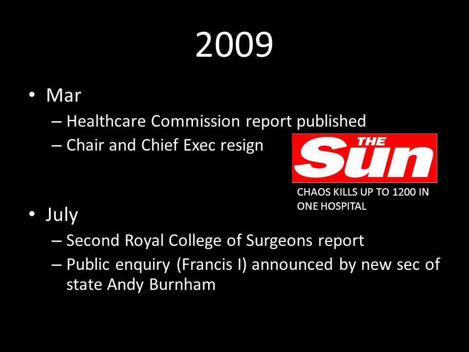 2009 Mar – Healthcare Commission report published – Chair and Chief Exec resign July – Second Royal College of Surgeons report – Public enquiry (Francis I) announced by new sec of state Andy Burnham CHAOS KILLS UP TO 1200 IN ONE HOSPITAL