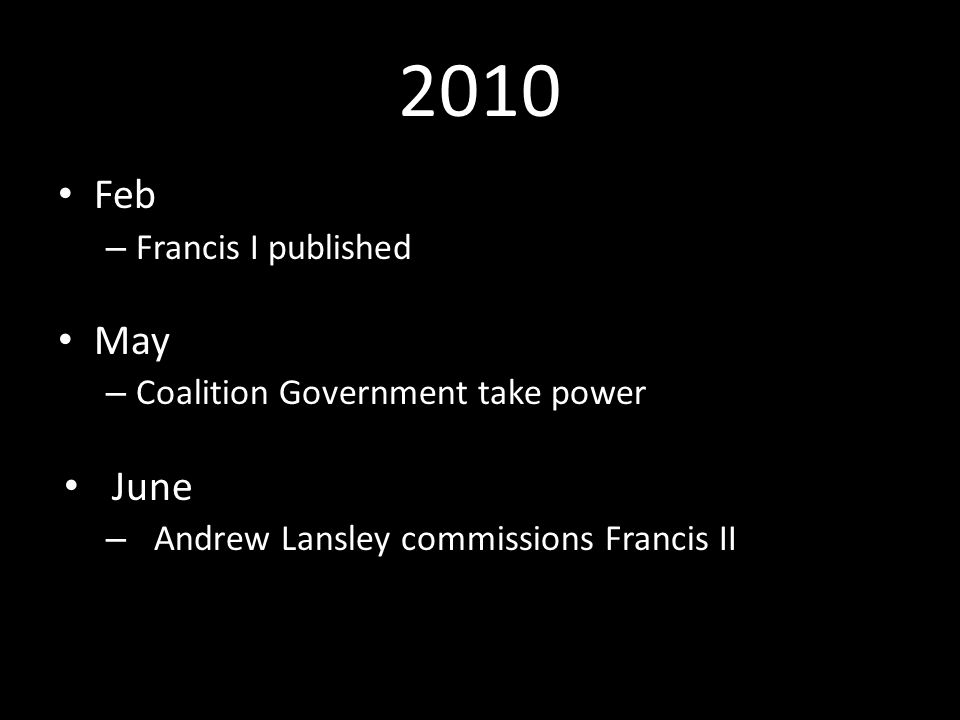2010 Feb – Francis I published May – Coalition Government take power June – Andrew Lansley commissions Francis II