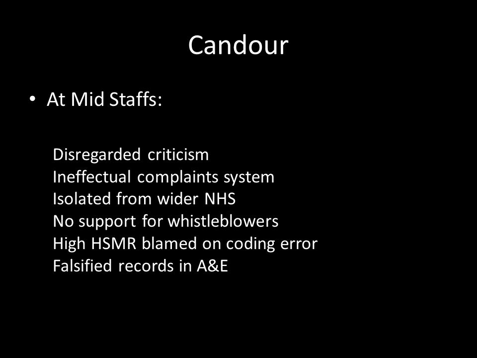 Candour At Mid Staffs: Disregarded criticism Ineffectual complaints system Isolated from wider NHS No support for whistleblowers High HSMR blamed on coding error Falsified records in A&E