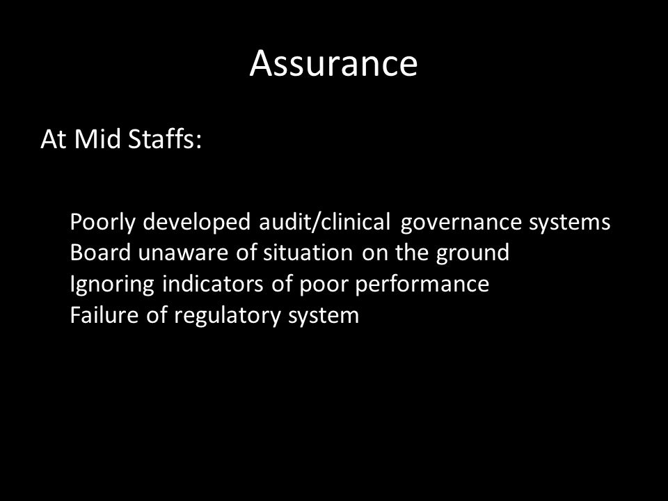 Assurance At Mid Staffs: Poorly developed audit/clinical governance systems Board unaware of situation on the ground Ignoring indicators of poor performance Failure of regulatory system